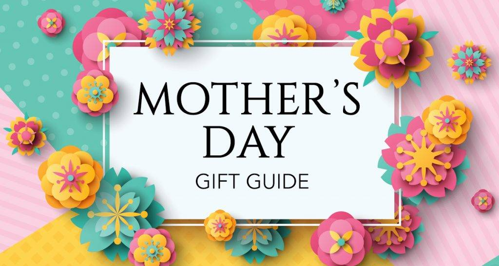 Mothers Day Gift Guide Mother's Day is Coming Soon - The Best Gifts For Your Mother